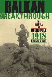 Balkan Breakthrough - The Battle of Dobro Pole 1918 ebook by Richard C. Hall