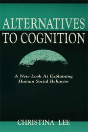 Alternatives to Cognition - A New Look at Explaining Human Social Behavior ebook by Christina Lee
