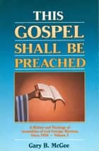 This Gospel Shall Be Preached, Volume 2 - A History and Theology of Assemblies of God Foreign Missions Since 1959 ebook by Gary B. McGee
