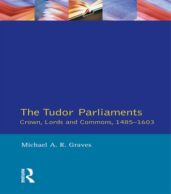 Tudor Parliaments,The Crown,Lords and Commons,1485-1603 ebook by Michael A.R. Graves