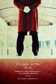 Class Acts - Service and Inequality in Luxury Hotels ebook by Rachel Sherman