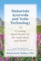 Maharishi Ayurveda and Vedic Technology: Creating Ideal Health for the Individual and World, Adapted and Updated from The Physiology of Consciousness ebook by Robert Keith Wallace