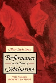 Performance in the Texts of Mallarmé - The Passage from Art to Ritual ebook by Mary Lewis Shaw