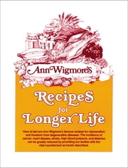 Recipes for Longer Life - Ann Wigmore's Famous Recipes for Rejuvenation and Freedom from Degenerative Diseases ebook by Ann Wigmore