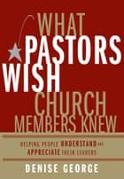 What Pastors Wish Church Members Knew - Helping People Understand and Appreciate Their Leaders ebook by Denise George
