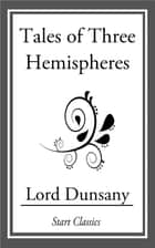 Tales of Three Hemispheres ebook by Lord Dunsany