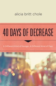 40 Days of Decrease - A Different Kind of Hunger. A Different Kind of Fast. ebook by Alicia Britt Chole