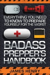 Badass Prepper's Handbook - Everything You Need to Know to Prepare Yourself for the Worst ebook by James Henry