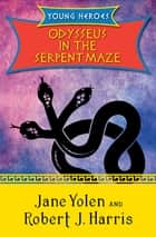 Odysseus in the Serpent Maze ebook by Jane Yolen, Robert  J. Harris