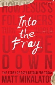 Into the Fray - How Jesus's Followers Turn the World Upside Down ebook by Matt Mikalatos