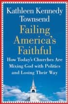 Failing America's Faithful ebook by Kathleen Kennedy Townsend