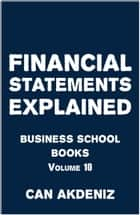 Financial Statements Explained: Business School Books Volume 10 ebook by Can Akdeniz