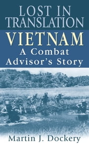 Lost in Translation - Vietnam: A Combat Advisor's Story ebook by Martin Dockery