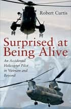 Surprised at Being Alive - An Accidental Helicopter Pilot in Vietnam and Beyond ebook by