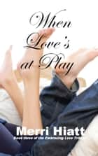 When Love's at Play ebook by Merri Hiatt