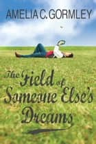 The Field of Someone Else's Dreams ebook by Amelia C. Gormley