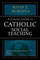 A Concise Guide to Catholic Social Teaching ebook by Kevin E. McKenna