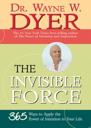The Invisible Force ebook by Wayne W. Dyer, Dr.