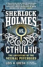 Sherlock Holmes vs. Cthulhu - The Adventure of the Neural Psychoses ebook by Lois H. Gresh