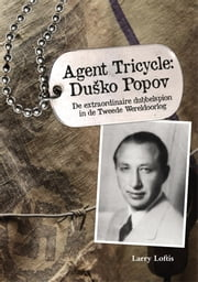 Agent Tricycle: Dusko Popov - de extraordinaire dubbelspion in de Tweede Wereldoorlog ebook by Larry Loftis