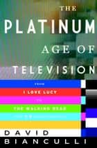 The Platinum Age of Television - From I Love Lucy to The Walking Dead, How TV Became Terrific ebook by David Bianculli