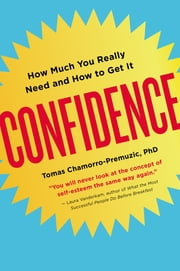 Confidence - How Much You Really Need and How to Get It ebook by Tomas Chamorro-Premuzic, Ph.D.