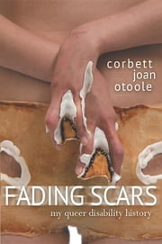 Fading Scars: My Queer Disability History ebook by Corbett Joan OToole, Karen Nakamura, Elizabeth Grace