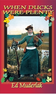 When Ducks Were Plenty - The Golden Age of Waterfowling and Duck Hunting from 1840 till 1920 ebook by Ed Muderlak
