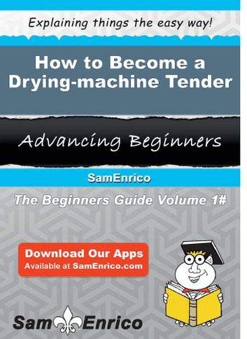 How to Become a Drying-machine Tender - How to Become a Drying-machine Tender ebook by Corie Wheaton