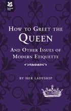 How to Greet the Queen - and Other Questions of Modern Etiquette ebook by