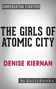 The Girls of Atomic City: The Untold Story of the Women Who Helped Win World War II by Denise Kiernan | Conversation Starters ebook by dailyBooks