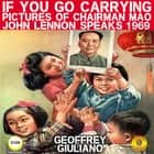 If You Go Carrying Pictures Of Chairman Mao - John Lennon Speaks 1969 audiobook by Geoffrey Giuliano