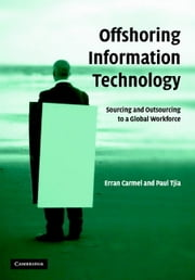 Offshoring Information Technology - Sourcing and Outsourcing to a Global Workforce ebook by Erran Carmel,Paul Tjia