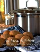 An Ideal Kitchen: Miss Parloa's Kitchen Companion - A Guide for All Who Would be Good Housekeepers ebook by Maria Parloa