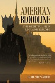 American Bloodline - The Rightful Heir Reclaims Europe ebook by Bob Nienaber