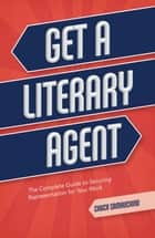 Get a Literary Agent - The Complete Guide to Securing Representation for Your Work ebook by Chuck Sambuchino