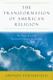 The Transformation of American Religion: The Story of a Late-Twentieth-Century Awakening ebook by Amanda Porterfield