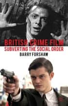 British Crime Film - Subverting the Social Order ebook by Barry Forshaw