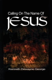 Calling On The Name Of Jesus ebook by Kenneth D. George