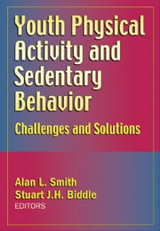 Youth Physical Activity and Sedentary Behavior - Challenges and Solutions ebook by Alan L. Smith,Stuart J.H. Biddle
