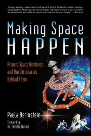 Making Space Happen: Private Space Ventures and the Visionaries Behind Them ebook by Paula Berinstein,Dr. Fiorella Terenzi
