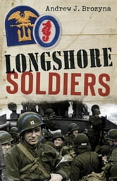 Longshore Soldiers - Defying Bombs & Supplying Victory in a World War II Port Battalion ebook by Andrew Brozyna