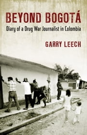 Beyond Bogotá - Diary of a Drug War Journalist in Colombia ebook by Garry Leech