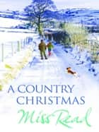 A Country Christmas - Village Christmas, Jingle Bells, Christmas At Caxley 1913, The Fairacre Ghost ebook by Miss Read