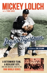 Joy in Tigertown - A Determined Team, a Resilient City, and our Magical Run to the 1968 World Series ebook by Tom Gage, Mickey Lolich, Jim Leyland