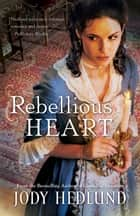 Rebellious Heart eBook by Jody Hedlund