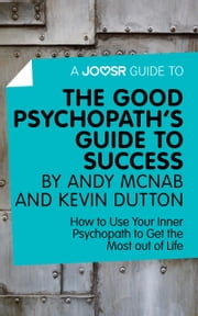 A Joosr Guide to... The Good Psychopath's Guide to Success by Andy McNab and Kevin Dutton: How to Use Your Inner Psychopath to Get the Most out of Life ebook by Joosr