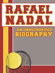 Rafael Nadal: An Unauthorized Biography ebook by Belmont and Belcourt Biographies