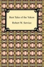 Best Tales of the Yukon ebook by Robert W. Service