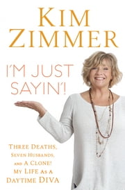 I'm Just Sayin'! - Three Deaths, Seven Husbands, and a Clone! My Life on Guiding Light and Beyond ebook by Kim Zimmer,Laura Morton